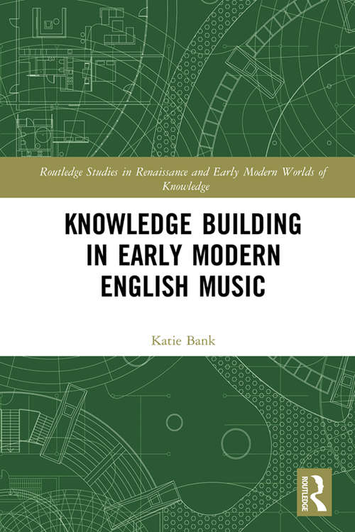 Knowledge Building in Early Modern English Music (Routledge Studies in Renaissance and Early Modern Worlds of Knowledge)