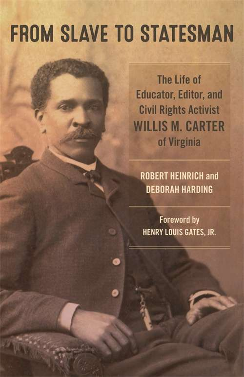 From Slave to Statesman: The Life of Educator, Editor, and Civil Rights Activist Willis M. Carter of Virginia (Antislavery, Abolition, and the Atlantic World)