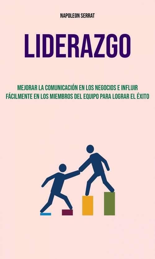 Liderazgo : Mejorar La Comunicación En Los Negocios E Influir Fácilmente En Los Miembros Del Equipo Para Lograr El Éxito