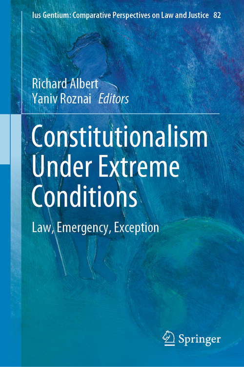Constitutionalism Under Extreme Conditions: Law, Emergency, Exception (Ius Gentium: Comparative Perspectives on Law and Justice #82)