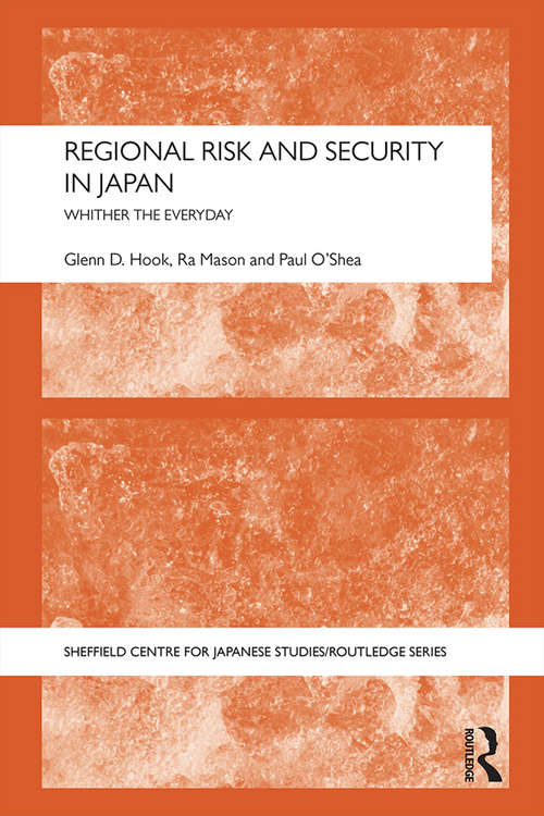 Regional Risk and Security in Japan: Whither the everyday (The University of Sheffield/Routledge Japanese Studies Series)