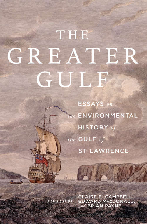 The Greater Gulf: Essays on the Environmental History of the Gulf of St Lawrence (McGill-Queen's Rural, Wildland, and Resource Studies #12)