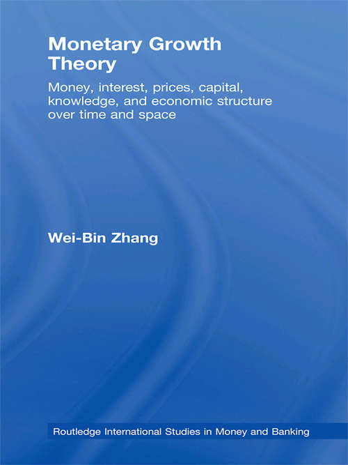 Monetary Growth Theory: Money, Interest, Prices, Capital, Knowledge and Economic Structure over Time and Space (Routledge International Studies In Money And Banking Ser.)