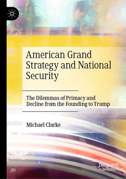 American Grand Strategy and National Security: The Dilemmas of Primacy and Decline from the Founding to Trump