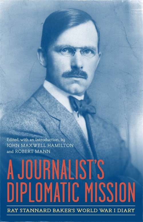 A Journalist's Diplomatic Mission: Ray Stannard Baker's World War I Diary (From Our Own Correspondent)
