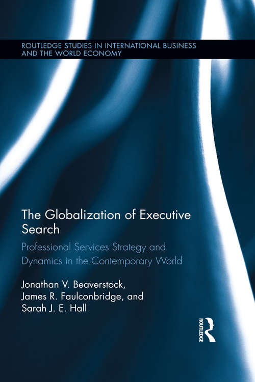 The Globalization of Executive Search: Professional Services Strategy and Dynamics in the Contemporary World (Routledge Studies in International Business and the World Economy)