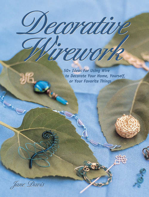 Decorative Wirework: 50+ Ideas For Using Wire to Decorate Your Home, Yourserlf, or Your Favorite Thin gs