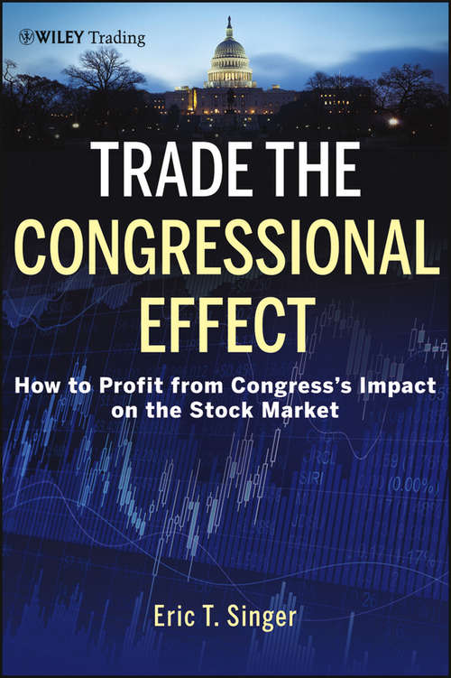 Trade the Congressional Effect: How To Profit from Congress's Impact on the Stock Market (Wiley Trading #570)
