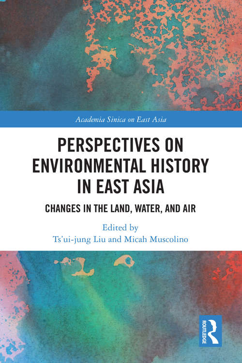 Perspectives on Environmental History in East Asia: Changes in the Land, Water and Air (Academia Sinica on East Asia)
