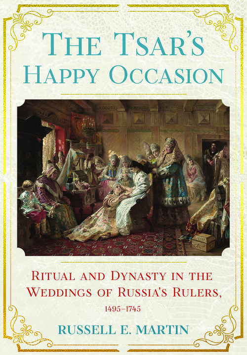 The Tsar's Happy Occasion: Ritual and Dynasty in the Weddings of Russia's Rulers, 1495–1745 (NIU Series in Slavic, East European, and Eurasian Studies)