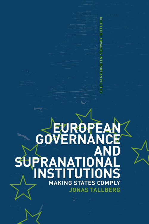 European Governance and Supranational Institutions: Making States Comply (Routledge Advances in European Politics #Vol. 14)