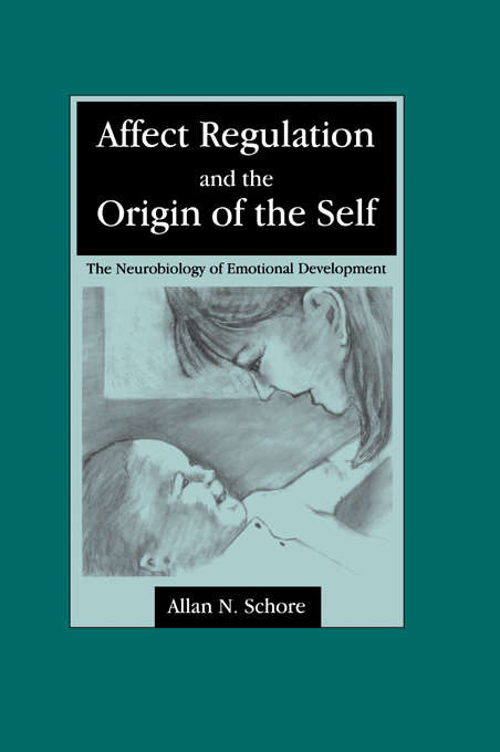 Affect Regulation and the Origin of the Self: The Neurobiology of Emotional Development (Psychology Press And Routledge Classic Editions Ser.)