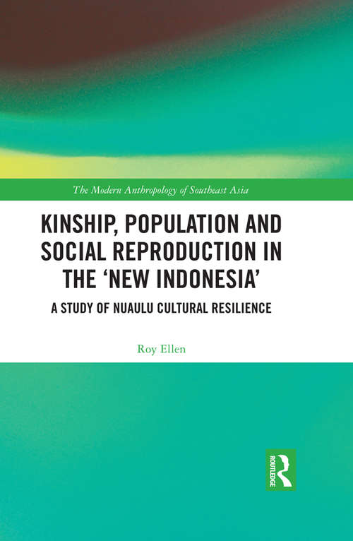 Kinship, population and social reproduction in the 'new Indonesia': A study of Nuaulu cultural resilience (The Modern Anthropology of Southeast Asia)
