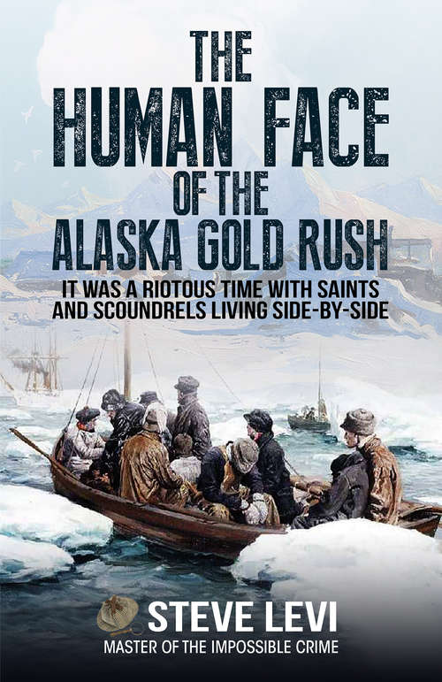 The Human Face of the Alaska Gold Rush: It was a Riotous Time With Saints and Scoundrels Living Side-By-Side