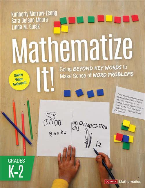 Mathematize It! [Grades K-2]: Going Beyond Key Words to Make Sense of Word Problems, Grades K-2 (Corwin Mathematics Series)