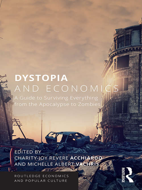 Dystopia and Economics: A Guide to Surviving Everything from the Apocalypse to Zombies (Routledge Economics and Popular Culture Series)