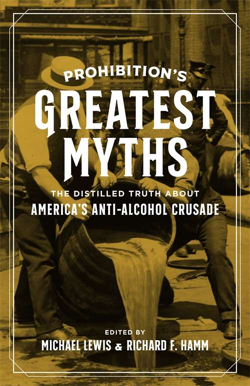 Prohibition's Greatest Myths: The Distilled Truth about America's Anti-Alcohol Crusade