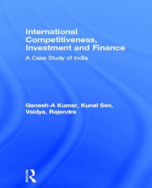 International Competitiveness, Investment and Finance: A Case Study of India (Routledge Studies in Development Economics #No.33)
