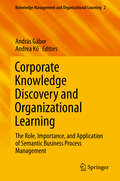 Corporate Knowledge Discovery and Organizational Learning: The Role, Importance, and Application of Semantic Business Process Management (Knowledge Management and Organizational Learning #2)