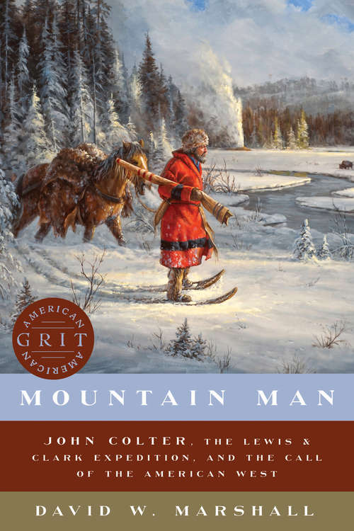 Mountain Man: John Colter, The Lewis And Clark Expedition, And The Call Of The American West (American Grit #0)