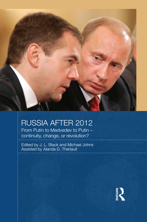 Russia after 2012: From Putin to Medvedev to Putin – Continuity, Change, or Revolution? (Routledge Contemporary Russia and Eastern Europe Series)