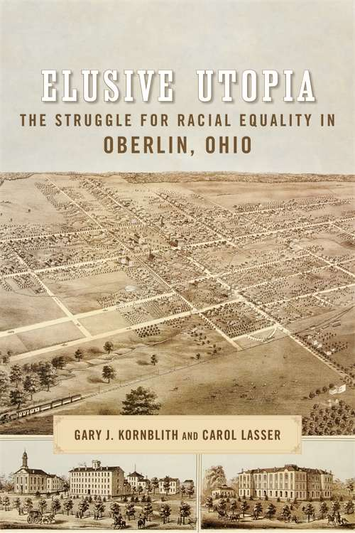Elusive Utopia: The Struggle for Racial Equality in Oberlin, Ohio (Antislavery, Abolition, and the Atlantic World)