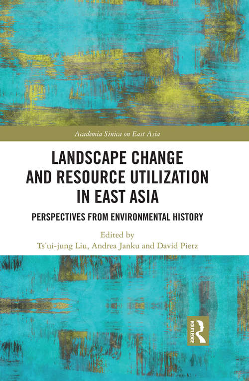 Landscape Change and Resource Utilization in East Asia: Perspectives from Environmental History (Academia Sinica on East Asia)