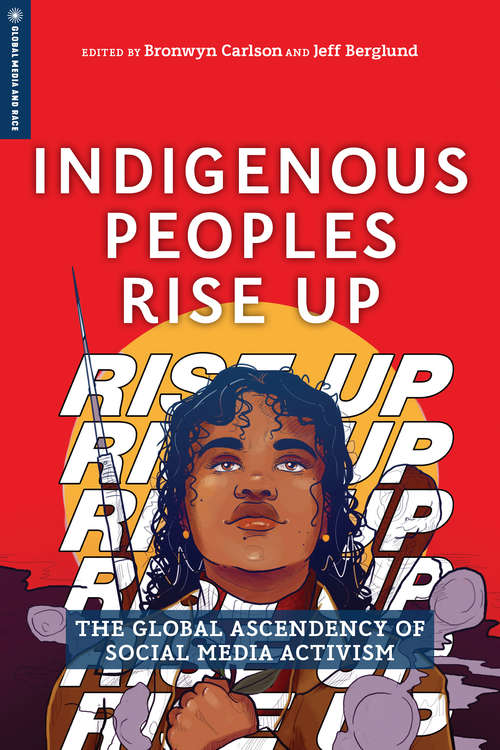 Indigenous Peoples Rise Up: The Global Ascendency of Social Media Activism (Global Media and Race)