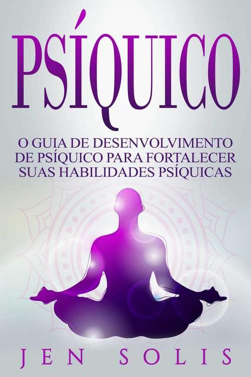 Psíquico: O Guia de Desenvolvimento de Psíquico para fortalecer suas Habilidades Psíquicas