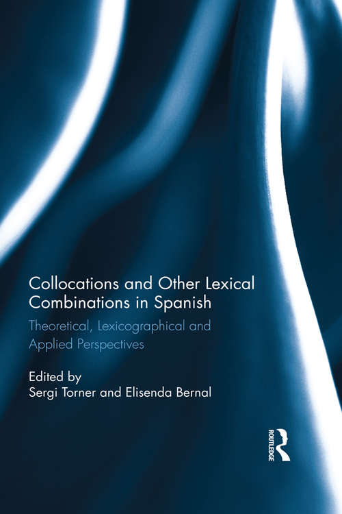 Collocations and other lexical combinations in Spanish: Theoretical, lexicographical and applied perspectives (Routledge Studies In Hispanic And Lusophone Linguistics Ser.)