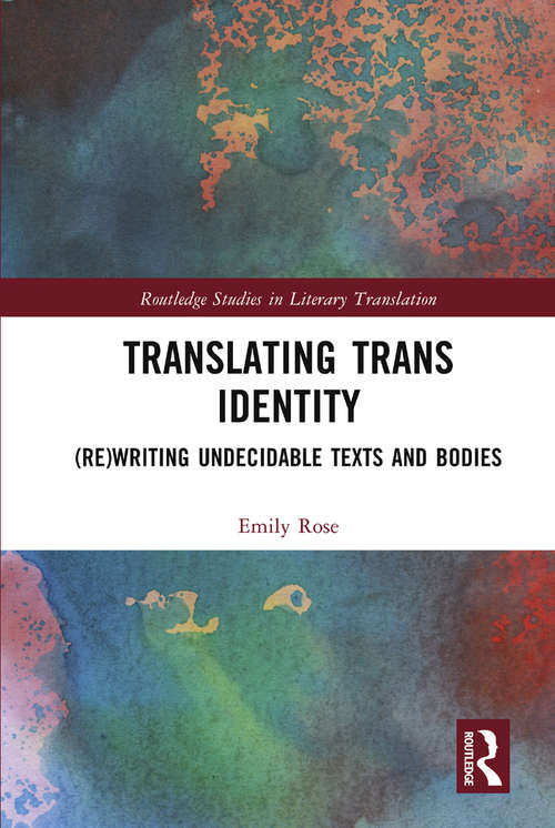 Translating Trans Identity: (Re)Writing Undecidable Texts and Bodies (Routledge Studies in Literary Translation)