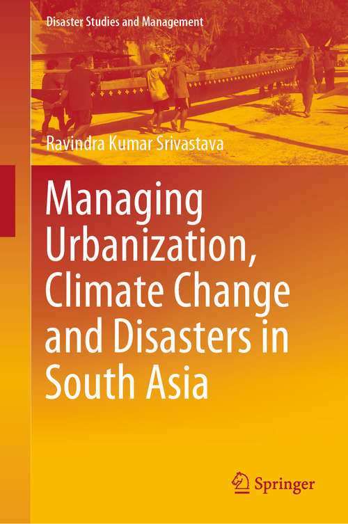 Managing Urbanization, Climate Change and Disasters in South Asia (Disaster Studies and Management)