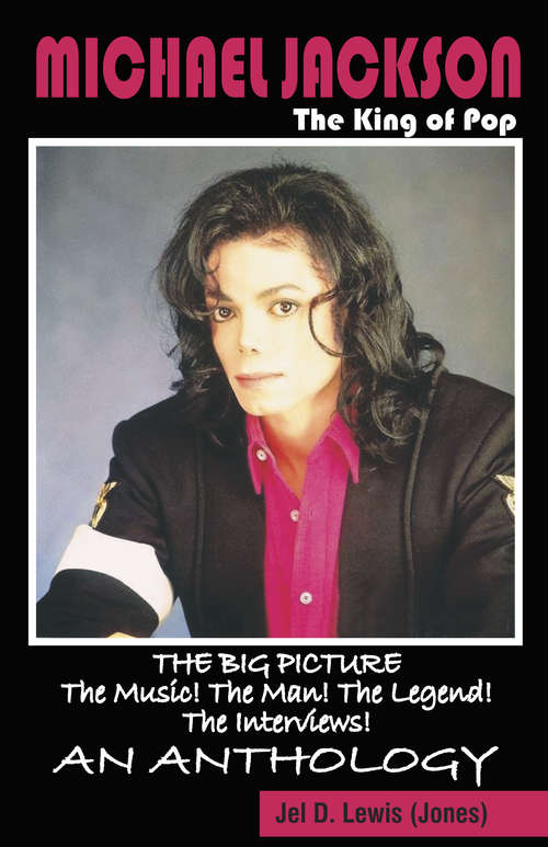 Michael Jackson The King of Pop: The Big Picture, The Music! The Man! The Legend! The Interviews! An Anthology.