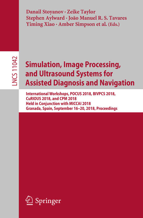 Simulation, Image Processing, and Ultrasound Systems for Assisted Diagnosis and Navigation: International Workshops, Pocus 2018, Bivpcs 2018, Curious 2018, And Cpm 2018, Held In Conjunction With Miccai 2018, Granada, Spain, September 16 And 20, 2018. Proceedings (Lecture Notes in Computer Science #11042)