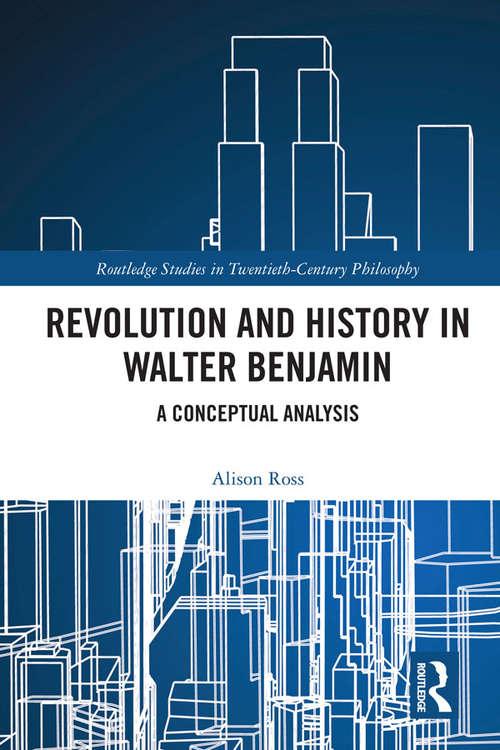Revolution and History in Walter Benjamin: A Conceptual Analysis (Routledge Studies in Twentieth-Century Philosophy)