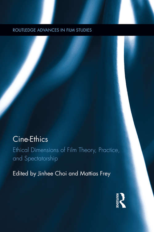 Cine-Ethics: Ethical Dimensions of Film Theory, Practice, and Spectatorship (Routledge Advances in Film Studies)