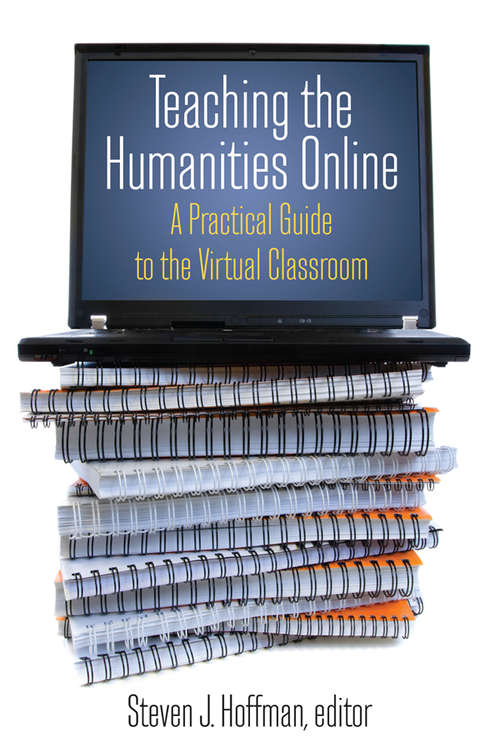 Teaching the Humanities Online: A Practical Guide to the Virtual Classroom (History, Humanities, And New Technology Ser.)