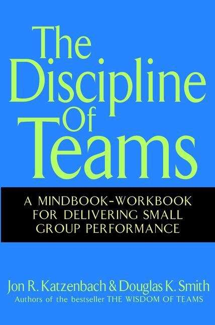 The Discipline of Teams: A Mindbook-workbook For Delivering Small Group Performance (Harvard Business Review Classics Ser.)