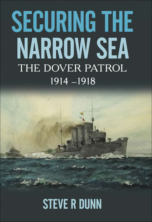 Securing the Narrow Sea: The Dover Patrol, 1914–1918