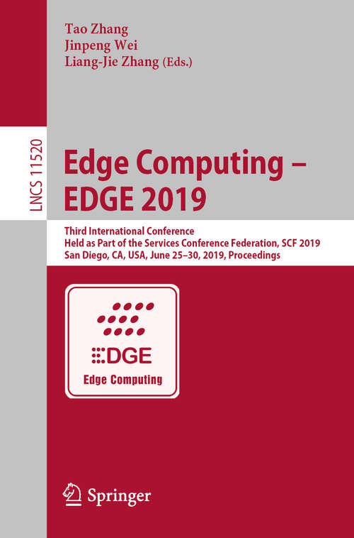 Edge Computing – EDGE 2019: Third International Conference, Held as Part of the Services Conference Federation, SCF 2019, San Diego, CA, USA, June 25–30, 2019, Proceedings (Lecture Notes in Computer Science #11520)