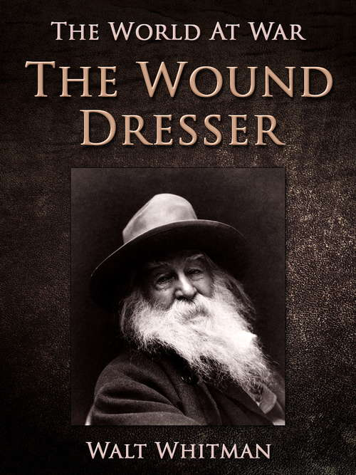 The Wound Dresser: A Series Of Letters, Written From The Hospitals In Washington, During The War Of The Rebellion (classic Reprint) (The World At War)