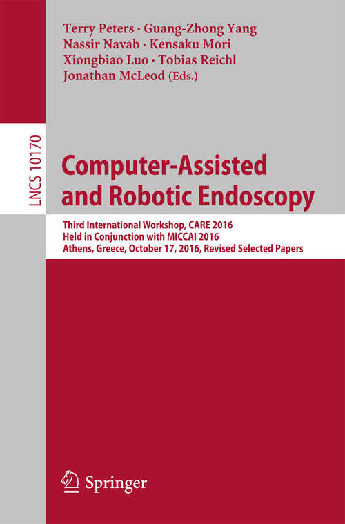 Computer-Assisted and Robotic Endoscopy: Third International Workshop, CARE 2016, Held in Conjunction with MICCAI 2016, Athens, Greece, October 17, 2016, Revised Selected Papers (Lecture Notes in Computer Science #10170)