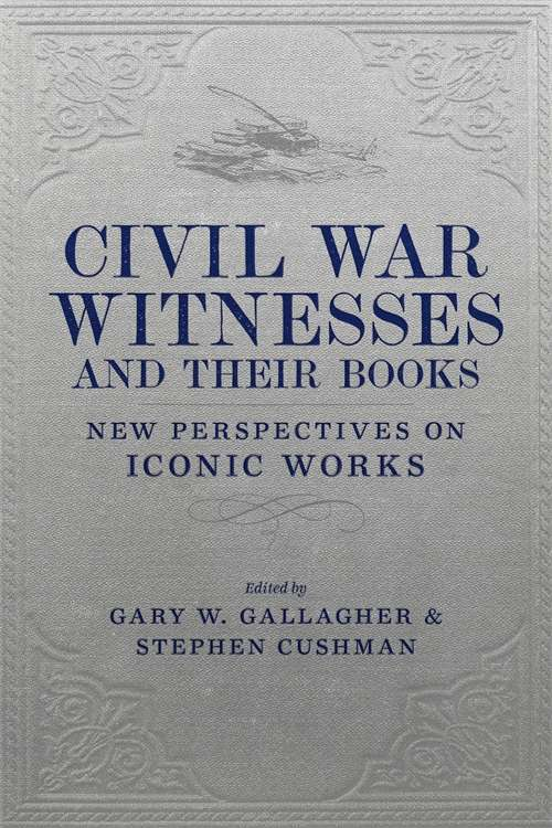 Civil War Witnesses and Their Books: New Perspectives on Iconic Works (Conflicting Worlds: New Dimensions of the American Civil War)