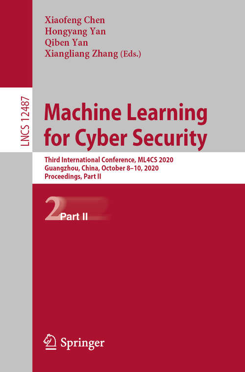 Machine Learning for Cyber Security: Third International Conference, ML4CS 2020, Guangzhou, China, October 8–10, 2020, Proceedings, Part II (Lecture Notes in Computer Science #12487)