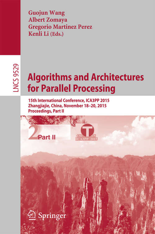 Algorithms and Architectures for Parallel Processing: 15th International Conference, ICA3PP 2015, Zhangjiajie, China, November 18-20, 2015, Proceedings, Part II (Lecture Notes in Computer Science #9529)