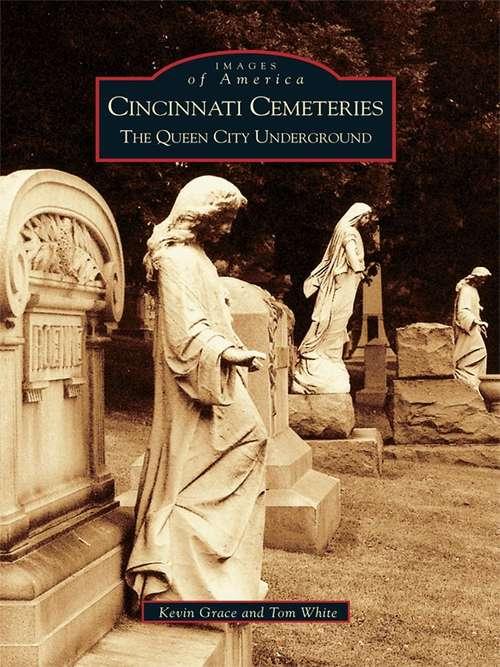 Cincinnati Cemeteries: The Queen City Underground (Images of America)
