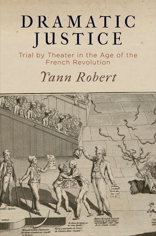 Dramatic Justice: Trial by Theater in the Age of the French Revolution
