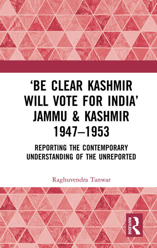 'Be Clear Kashmir will Vote for India' Jammu & Kashmir 1947-1953