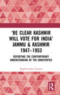 'Be Clear Kashmir will Vote for India' Jammu & Kashmir 1947-1953: Reporting the Contemporary Understanding of the Unreported