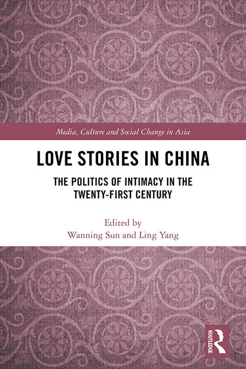 Love Stories in China: The Politics of Intimacy in the Twenty-First Century (Media, Culture and Social Change in Asia)